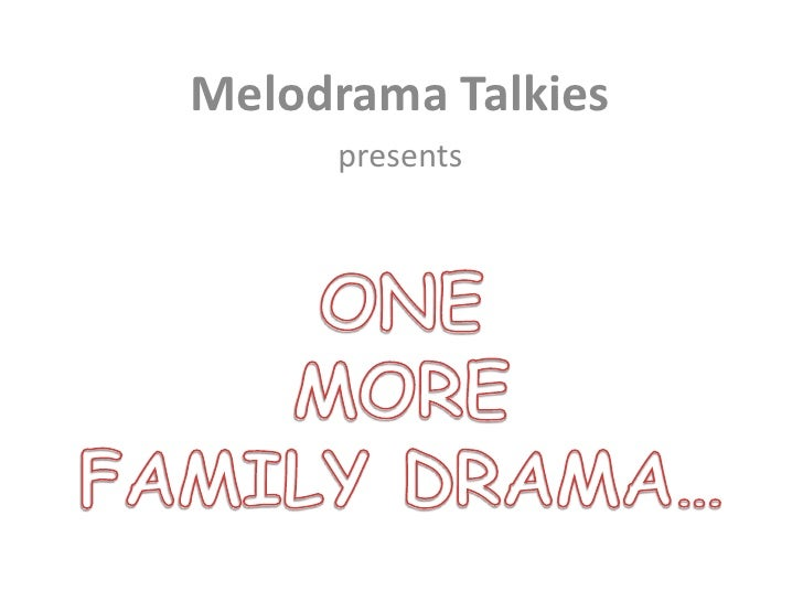Melodrama Talkies<br />presents<br />ONE MORE FAMILY DRAMA…<br />