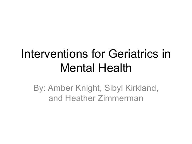 Interventions for Geriatrics in Mental Health By: Amber Knight, Sibyl Kirkland, and Heather Zimmerman