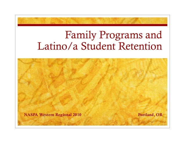 Family Programs and Latino/a Student Retention NASPA Western Regional 2010 Portland, OR