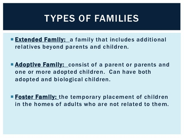 TYPES OF FAMILIES Extended Family: a family that includes additional  relatives beyond parents and children. Adoptive Fa...