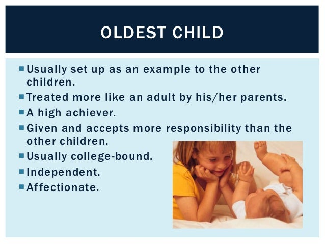 OLDEST CHILD Usually set up as an example to the other  children. Treated more like an adult by his/her parents. A high...