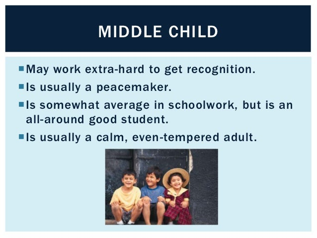MIDDLE CHILDMay work extra-hard to get recognition.Is usually a peacemaker.Is somewhat average in schoolwork, but is an...