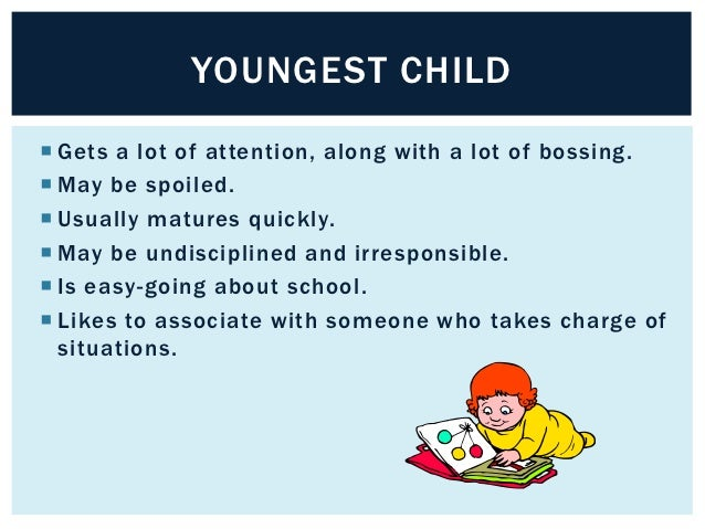 YOUNGEST CHILD Gets a lot of attention, along with a lot of bossing. May be spoiled. Usually matures quickly. May be u...