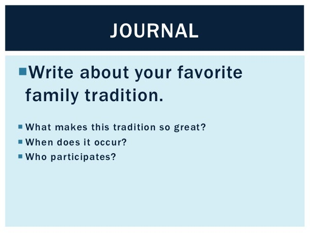 JOURNALWrite about your favorite family tradition. What makes this tradition so great? When does it occur? Who partici...