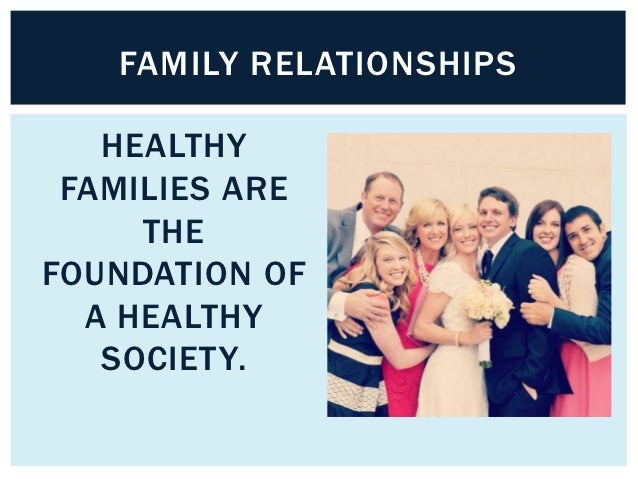 FAMILY RELATIONSHIPS   HEALTHY FAMILIES ARE     THEFOUNDATION OF  A HEALTHY   SOCIETY.
