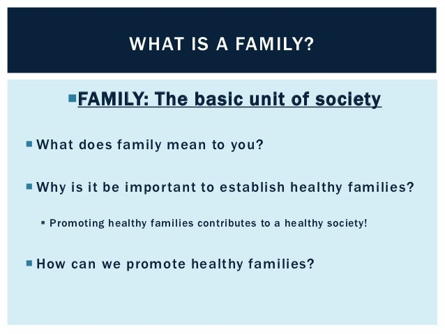 WHAT IS A FAMILY?      FAMILY: The basic unit of society What does family mean to you? Why is it be important to establ...