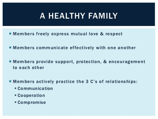 A HEALTHY FAMILY Members freely express mutual love & respect Members communicate effectively with one another Members ...