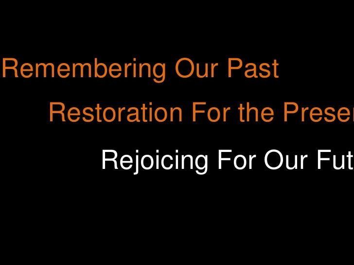 Remembering Our Past<br />Restoration For the Present<br />Rejoicing For Our Future<br />