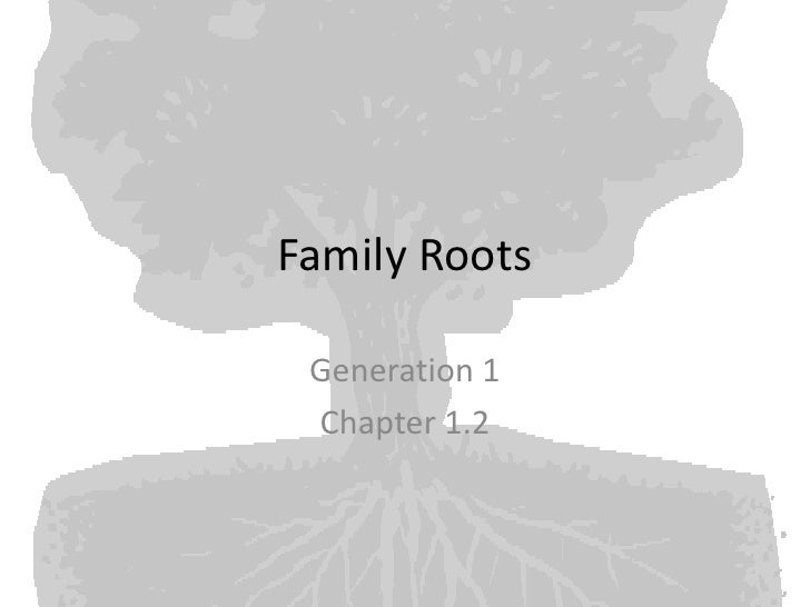 Family Roots<br />Generation 1<br />Chapter 1.2<br />