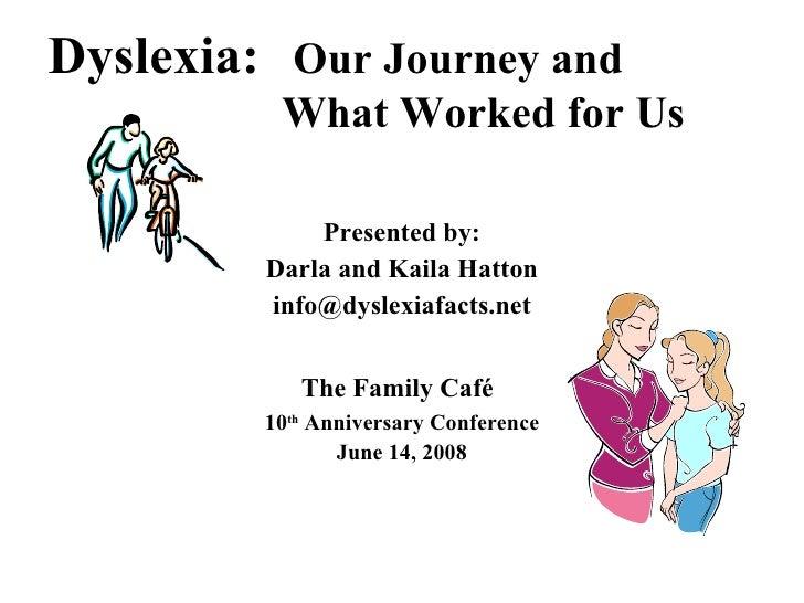 Dyslexia:   Our Journey and    What Worked for Us <ul><li>Presented by: </li></ul><ul><li>Darla and Kaila Hatton </li></ul...