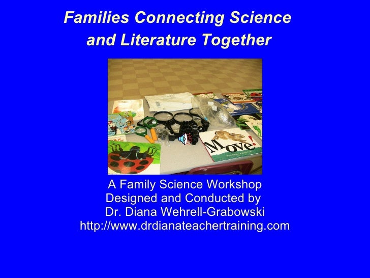 A Family Science Workshop Designed and Conducted by  Dr. Diana Wehrell-Grabowski http://www.drdianateachertraining.com <ul...