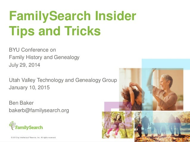 © 2013 by Intellectual Reserve, Inc. All rights reserved. FamilySearch Insider Tips and Tricks BYU Conference on Family Hi...