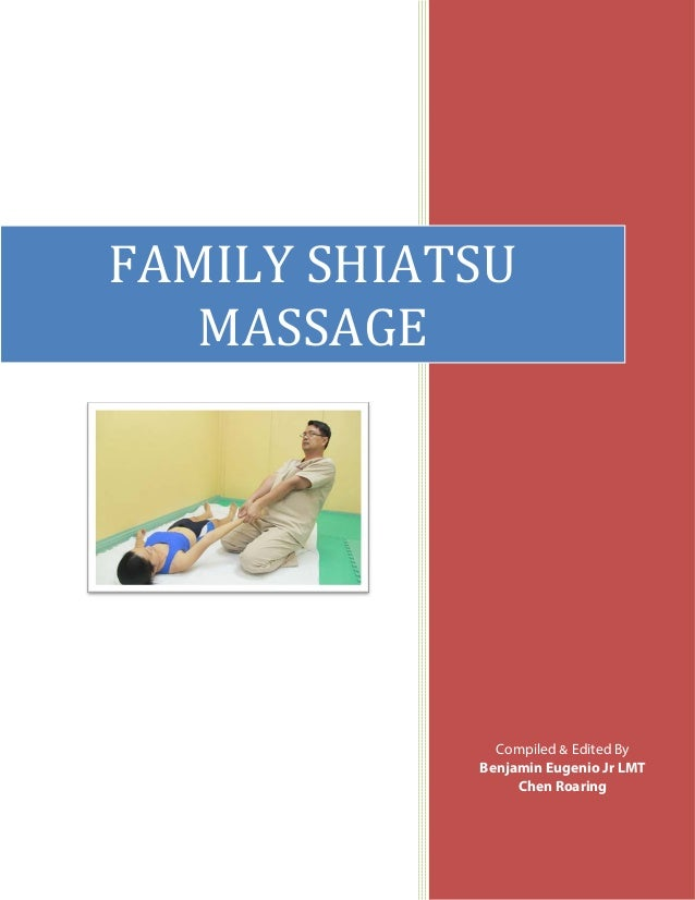 FAMILY SHIATSU MASSAGE  Compiled Edited by Compiled && Edited By Benjamin Eugenio Jr LMT Benjamin Eugenio Jr LMT Chen Roar...