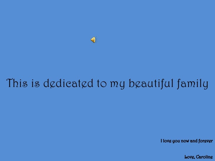 This is dedicated to my beautiful family<br />I love you now and forever<br />Love, Caroline<br />