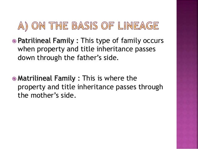  Patrilineal Family : This type of family occurs when property and title inheritance passes down through the father's sid...