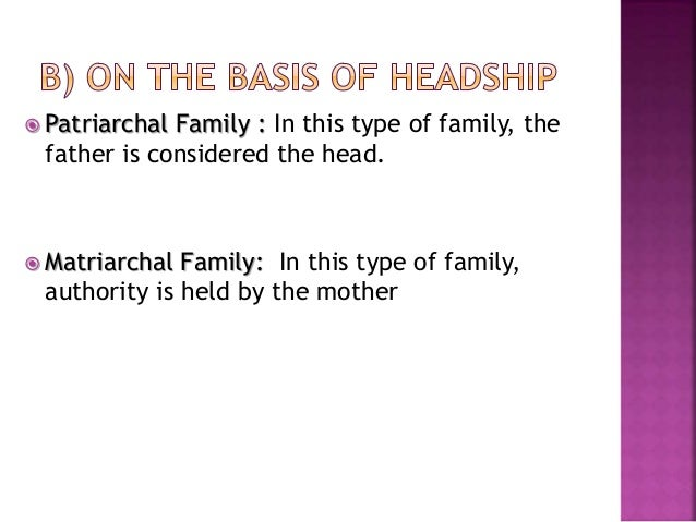  Patriarchal Family : In this type of family, the father is considered the head.  Matriarchal Family: In this type of fa...