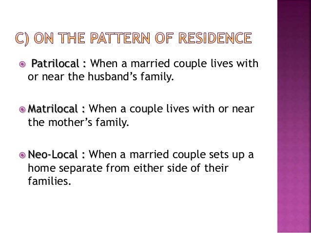  Patrilocal : When a married couple lives with or near the husband's family.  Matrilocal : When a couple lives with or n...