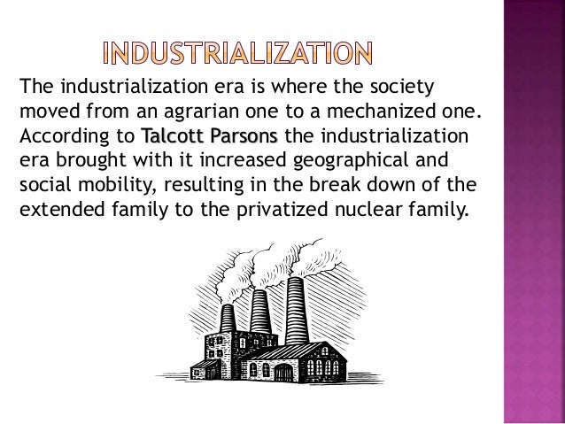The industrialization era is where the society moved from an agrarian one to a mechanized one. According to Talcott Parson...