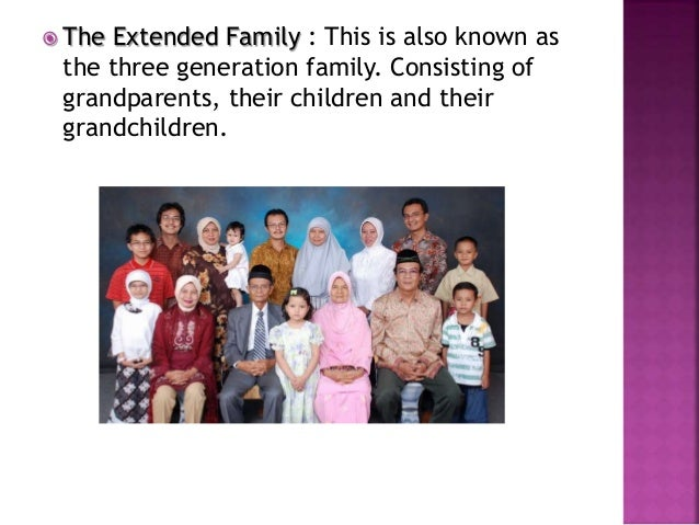  The Extended Family : This is also known as the three generation family. Consisting of grandparents, their children and ...