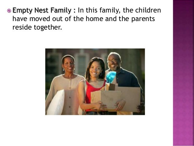  Empty Nest Family : In this family, the children have moved out of the home and the parents reside together.