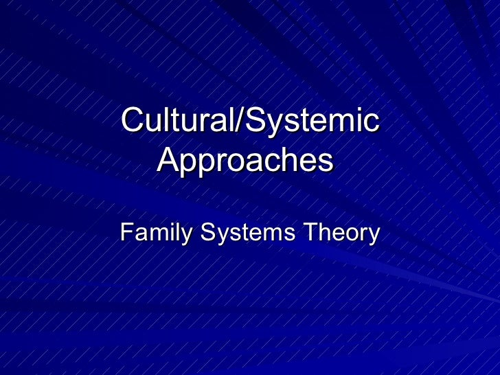 Cultural/Systemic Approaches  Family Systems Theory
