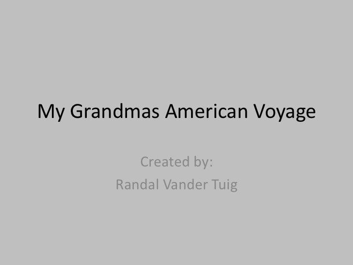 My Grandmas American Voyage<br />Created by:<br />Randal Vander Tuig<br />