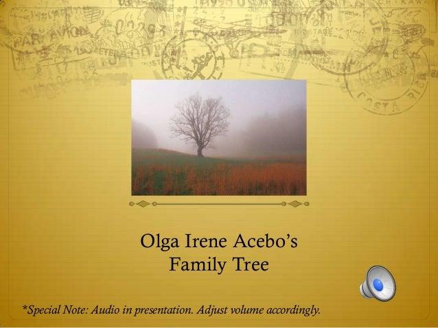Olga Irene Acebo's                            Family Tree*Special Note: Audio in presentation. Adjust volume accordingly.