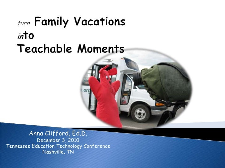 turnFamily Vacations intoTeachable Moments<br />Anna Clifford, Ed.D.<br />December 3, 2010<br />Tennessee Education Techno...