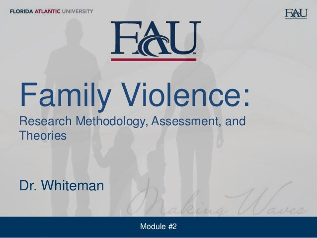 Module #2 Florida Atlantic University School of Social WorkFamily Violence: Research Methodology, Assessment, and Theories...