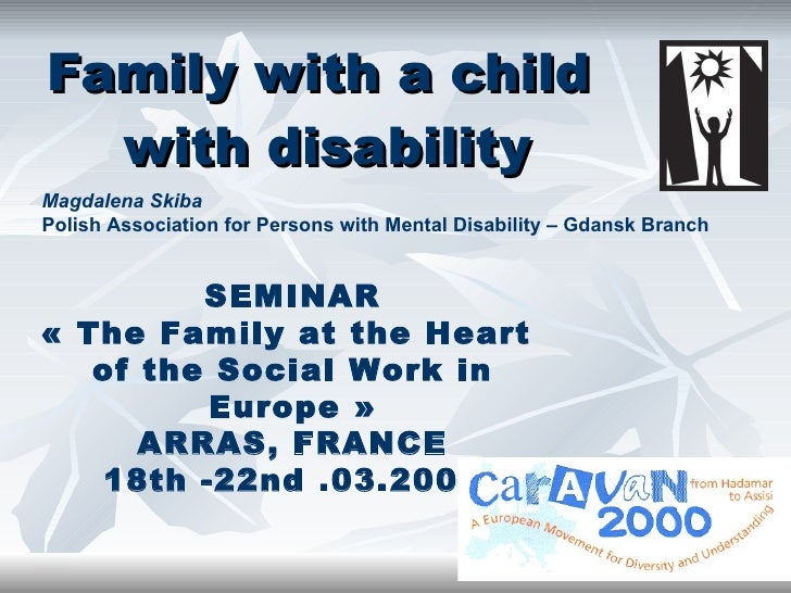 Family with a child  with disability SEMINAR « The Family at the Heart  of the Social Work in Europe » ARRAS, FRANCE 18th ...