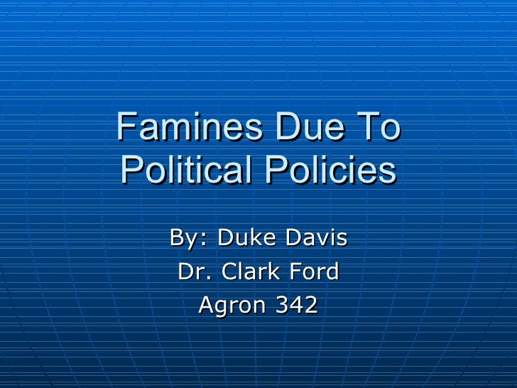 Famines Due To Political Policies By: Duke Davis Dr. Clark Ford Agron 342