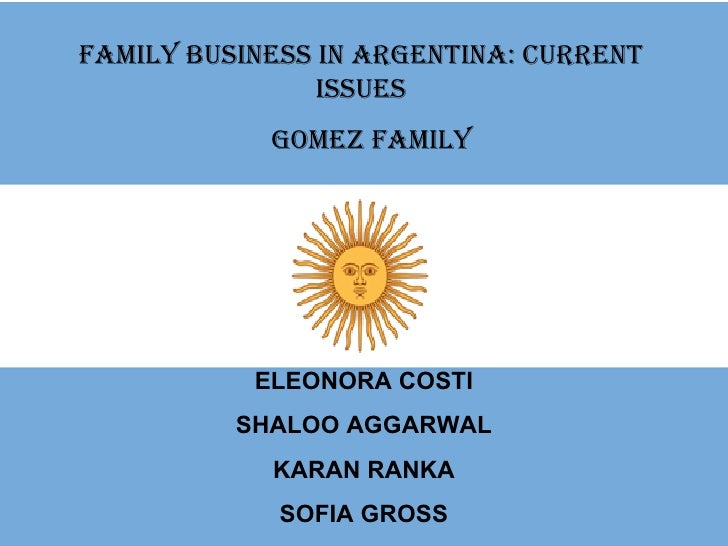 Family Business in Argentina: Current Issues GOMEZ FAMILY ELEONORA COSTI SHALOO AGGARWAL KARAN RANKA SOFIA GROSS
