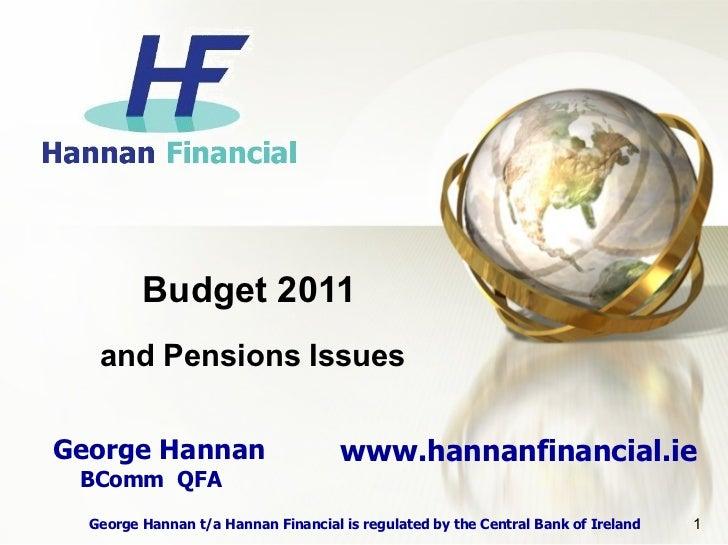 Budget 2011   and Pensions IssuesGeorge Hannan                        www.hannanfinancial.ie BComm QFA  George Hannan t/a ...