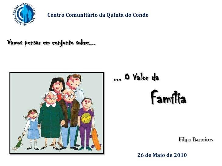 Centro Comunitário da Quinta do Conde<br />Vamos pensar em conjunto sobre...<br />... O Valor da<br />Família<br />Filipa ...