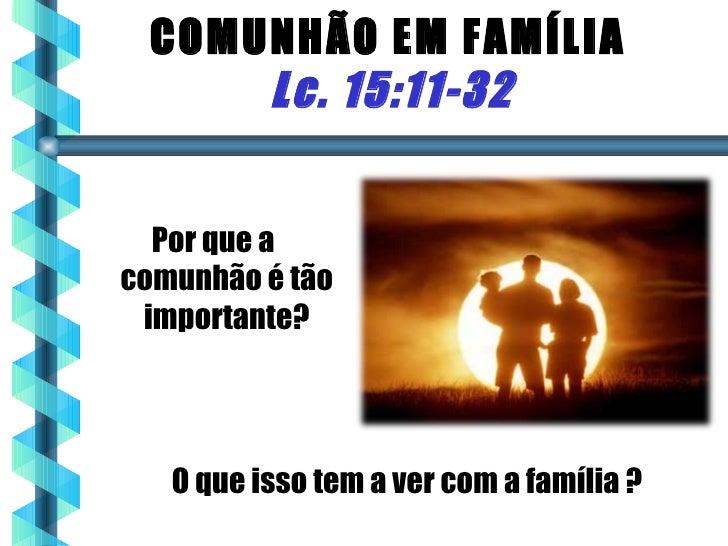 COMUNHÃO EM FAMÍLIA     Lc. 15:11-32  Por que acomunhão é tão importante?   O que isso tem a ver com a família ?