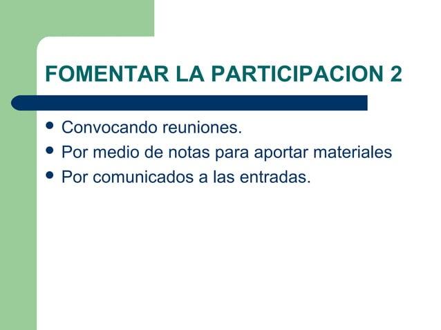 FOMENTAR LA PARTICIPACION 2  Convocando reuniones.  Por medio de notas para aportar materiales  Por comunicados a las e...