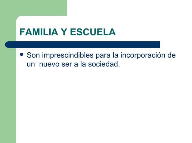 FAMILIA Y ESCUELA  Son imprescindibles para la incorporación de un nuevo ser a la sociedad.