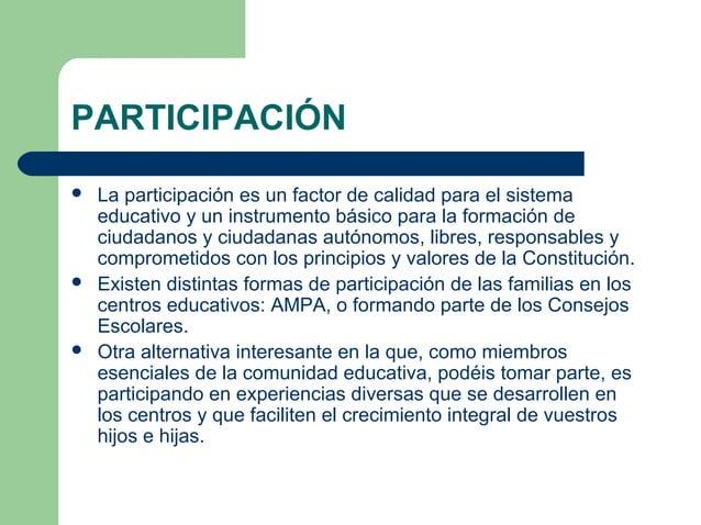 PARTICIPACIÓN  La participación es un factor de calidad para el sistema educativo y un instrumento básico para la formaci...