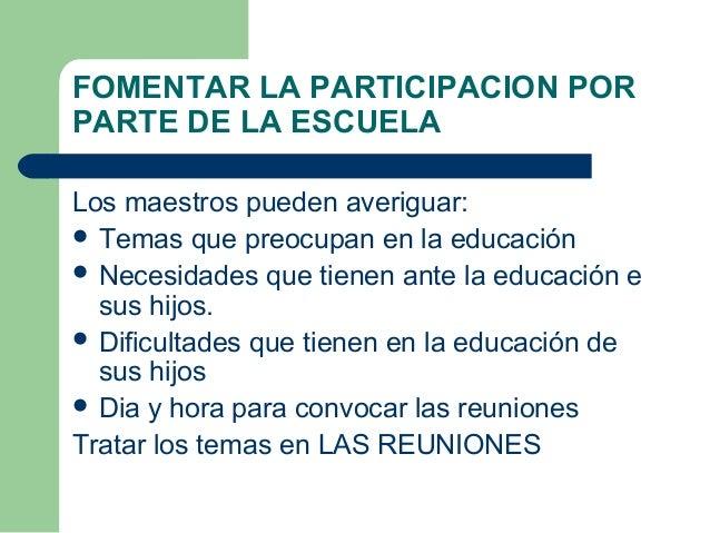 FOMENTAR LA PARTICIPACION POR PARTE DE LA ESCUELA Los maestros pueden averiguar:  Temas que preocupan en la educación  N...