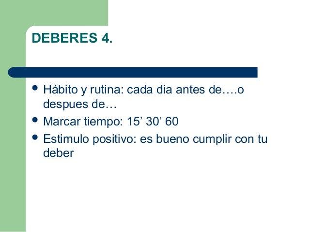 DEBERES 4.  Hábito y rutina: cada dia antes de….o despues de…  Marcar tiempo: 15' 30' 60  Estimulo positivo: es bueno c...
