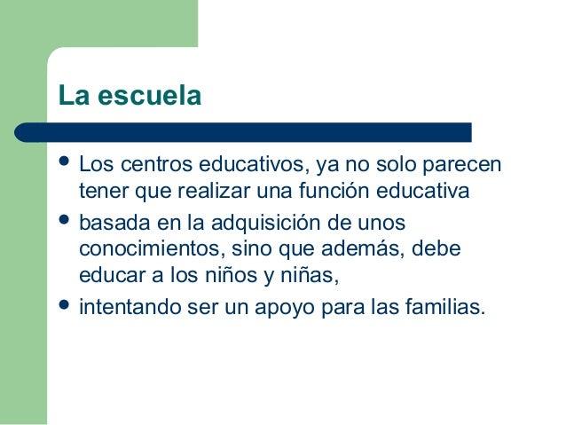 La escuela  Los centros educativos, ya no solo parecen tener que realizar una función educativa  basada en la adquisició...
