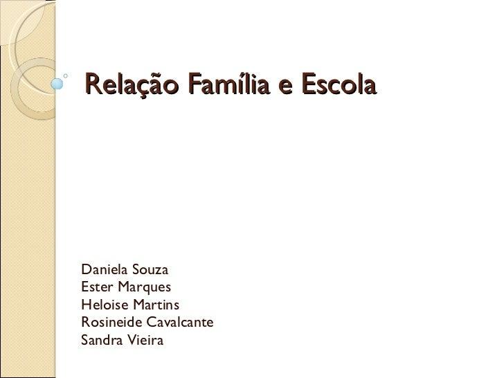 Relação Família e Escola Daniela Souza Ester Marques Heloise Martins Rosineide Cavalcante Sandra Vieira