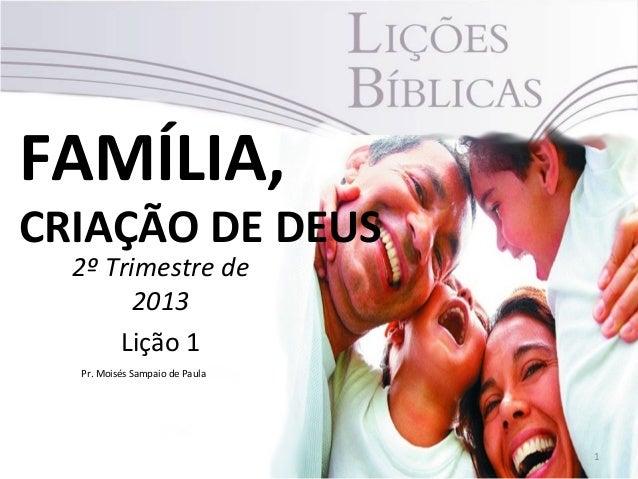 FAMÍLIA,CRIAÇÃO DE DEUS  2º Trimestre de        2013      Lição 1  Pr. Moisés Sampaio de Paula                            ...