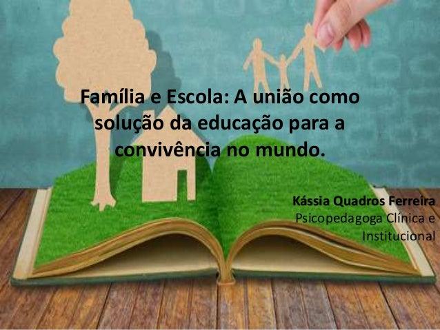 Família e Escola: A união como solução da educação para a convivência no mundo. Kássia Quadros Ferreira Psicopedagoga Clín...