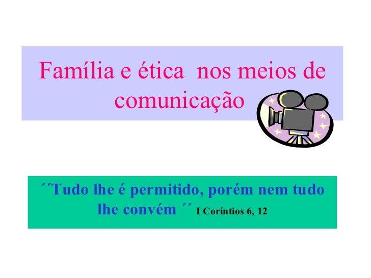 Família e ética  nos meios de comunicação   ´´Tudo lhe é permitido, porém nem tudo lhe convém ´´  I Coríntios 6, 12