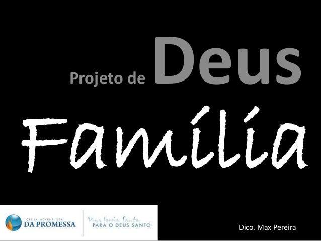 Família Projeto de Deus Dico. Max Pereira