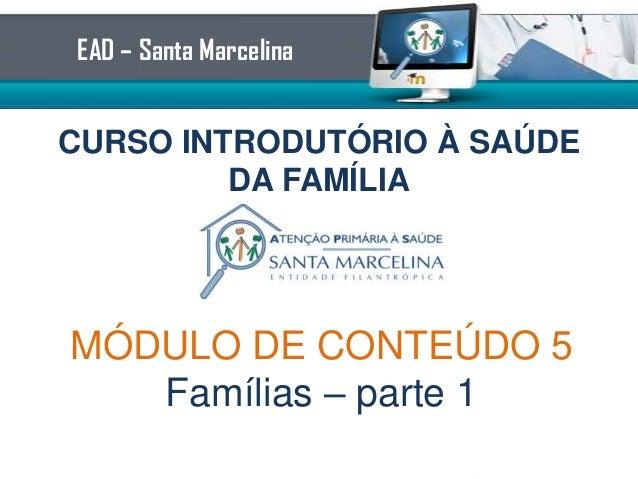 CURSO INTRODUTÓRIO À SAÚDEDA FAMÍLIAEAD – Santa MarcelinaMÓDULO DE CONTEÚDO 6Famílias – parte 1
