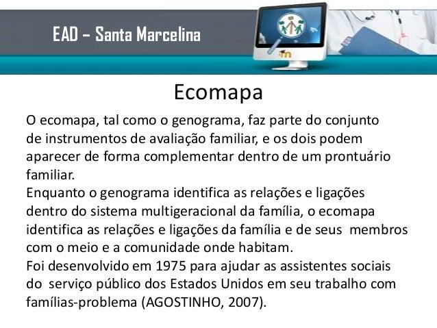 EcomapaO ecomapa, tal como o genograma, faz parte do conjuntode instrumentos de avaliação familiar, e os dois podemaparece...