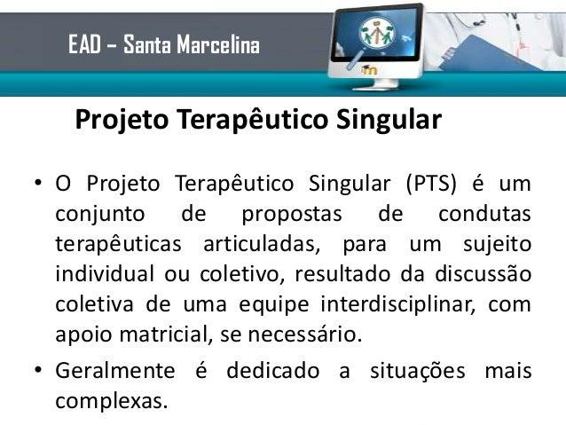 Projeto Terapêutico Singular• O Projeto Terapêutico Singular (PTS) é umconjunto de propostas de condutasterapêuticas artic...