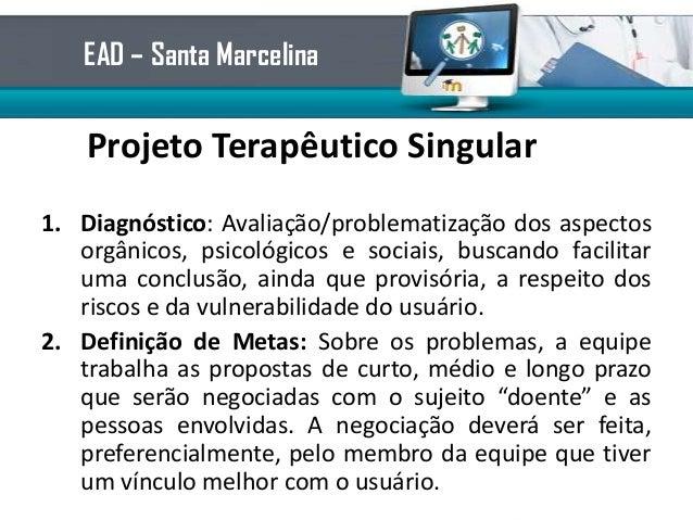 Projeto Terapêutico Singular1. Diagnóstico: Avaliação/problematização dos aspectosorgânicos, psicológicos e sociais, busca...